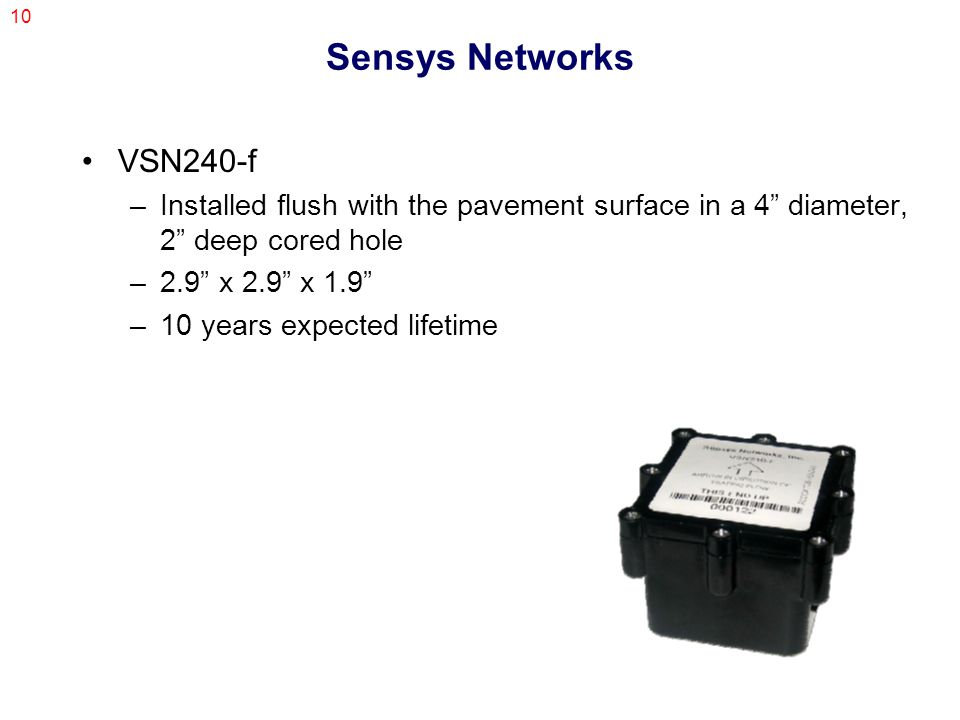 10 Sensys Networks VSN240-f –Installed flush with the pavement surface in a 4 diameter, 2 deep cored hole –2.9 x 2.9 x 1.9 –10 years expected lifetime