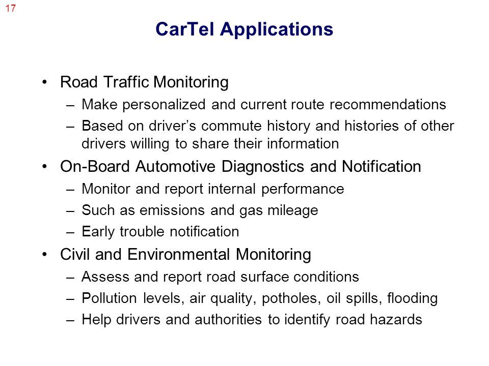 17 CarTel Applications Road Traffic Monitoring –Make personalized and current route recommendations –Based on driver's commute history and histories of other drivers willing to share their information On-Board Automotive Diagnostics and Notification –Monitor and report internal performance –Such as emissions and gas mileage –Early trouble notification Civil and Environmental Monitoring –Assess and report road surface conditions –Pollution levels, air quality, potholes, oil spills, flooding –Help drivers and authorities to identify road hazards