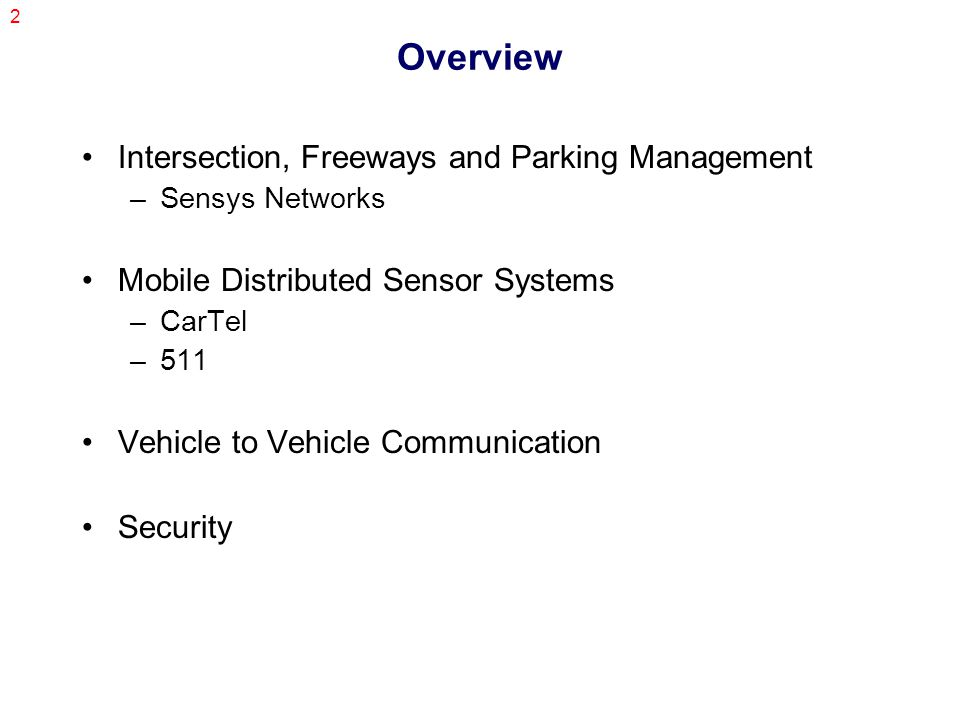 2 Overview Intersection, Freeways and Parking Management –Sensys Networks Mobile Distributed Sensor Systems –CarTel –511 Vehicle to Vehicle Communication Security