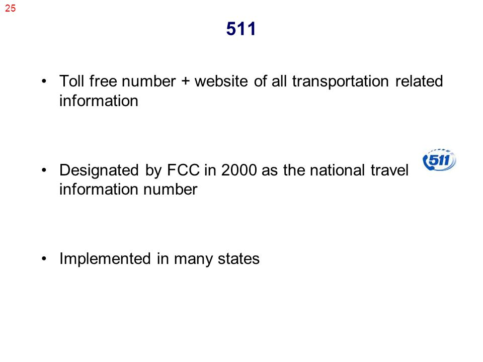 25 511 Toll free number + website of all transportation related information Designated by FCC in 2000 as the national travel information number Implemented in many states