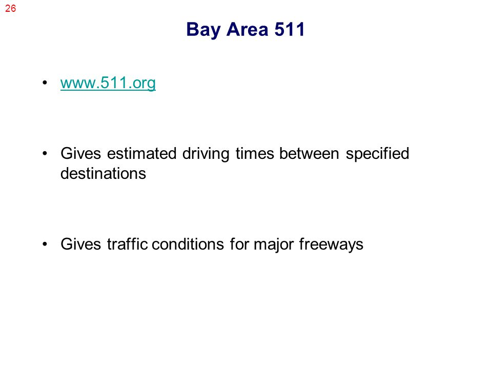 26 Bay Area 511 www.511.org Gives estimated driving times between specified destinations Gives traffic conditions for major freeways