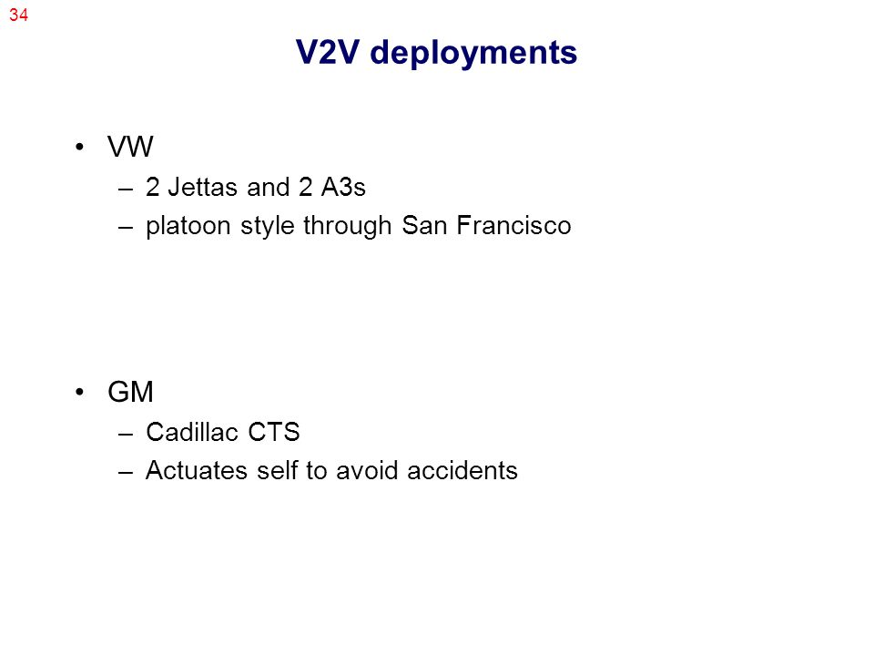 34 V2V deployments VW –2 Jettas and 2 A3s –platoon style through San Francisco GM –Cadillac CTS –Actuates self to avoid accidents