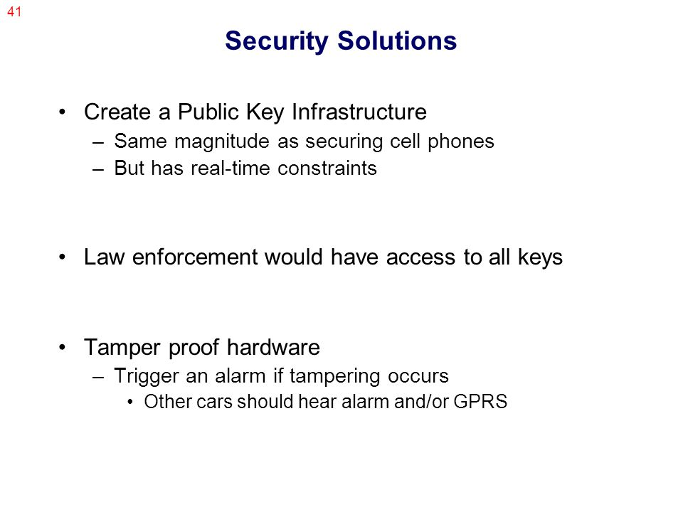 41 Security Solutions Create a Public Key Infrastructure –Same magnitude as securing cell phones –But has real-time constraints Law enforcement would have access to all keys Tamper proof hardware –Trigger an alarm if tampering occurs Other cars should hear alarm and/or GPRS