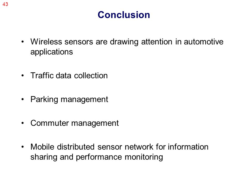 43 Conclusion Wireless sensors are drawing attention in automotive applications Traffic data collection Parking management Commuter management Mobile distributed sensor network for information sharing and performance monitoring
