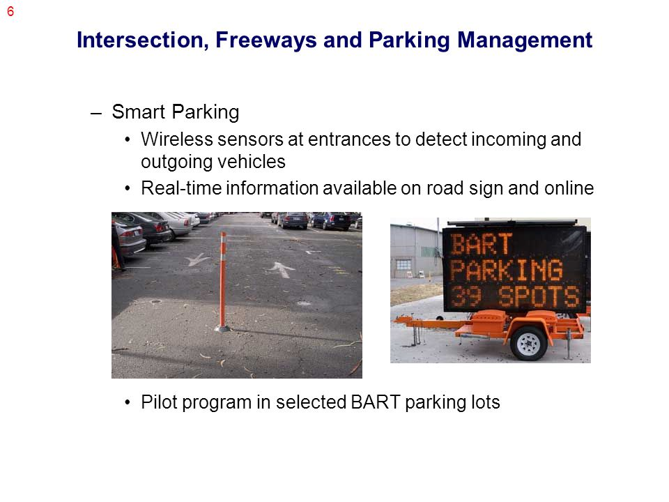 6 Intersection, Freeways and Parking Management –Smart Parking Wireless sensors at entrances to detect incoming and outgoing vehicles Real-time information available on road sign and online Pilot program in selected BART parking lots
