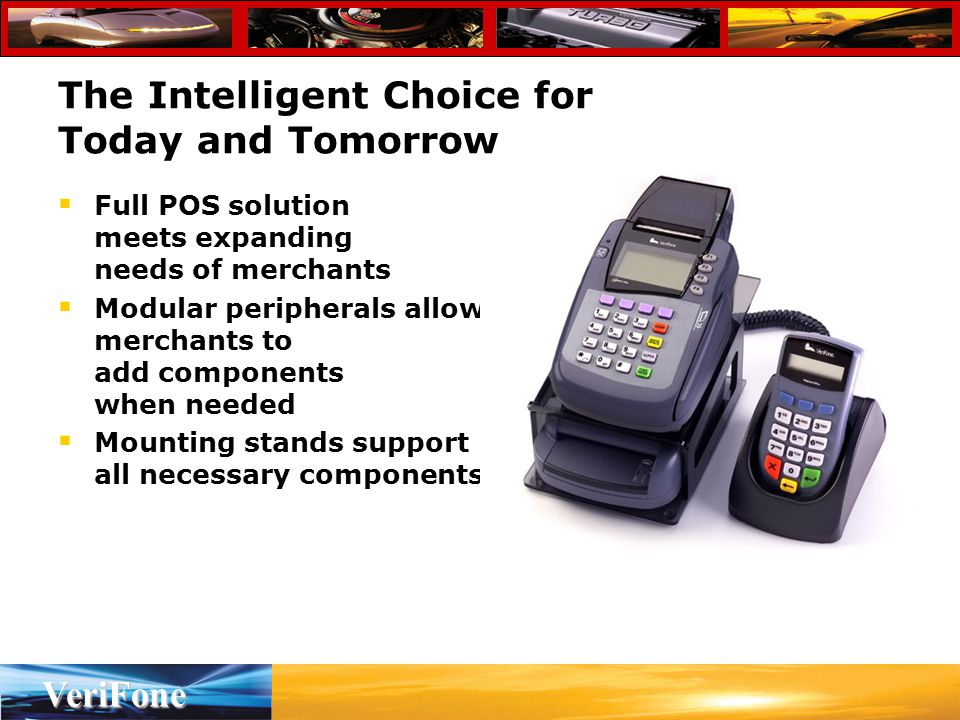 VeriFone The Intelligent Choice for Today and Tomorrow  Full POS solution meets expanding needs of merchants  Modular peripherals allow merchants to add components when needed  Mounting stands support all necessary components