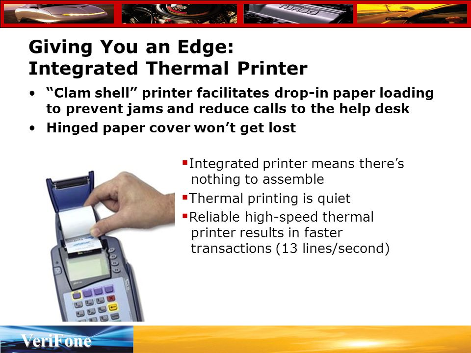 VeriFone Giving You an Edge: Integrated Thermal Printer Clam shell printer facilitates drop-in paper loading to prevent jams and reduce calls to the help desk Hinged paper cover won't get lost  Integrated printer means there's nothing to assemble  Thermal printing is quiet  Reliable high-speed thermal printer results in faster transactions (13 lines/second)