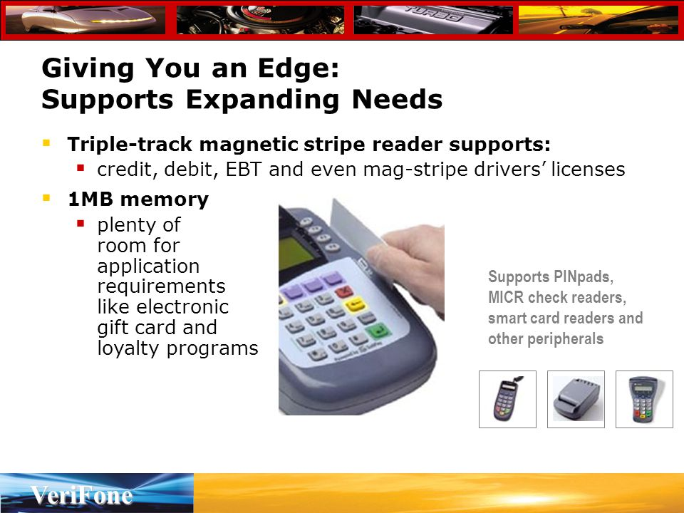 VeriFone  Triple-track magnetic stripe reader supports:  credit, debit, EBT and even mag-stripe drivers' licenses  1MB memory  plenty of room for application requirements like electronic gift card and loyalty programs Giving You an Edge: Supports Expanding Needs Supports PINpads, MICR check readers, smart card readers and other peripherals