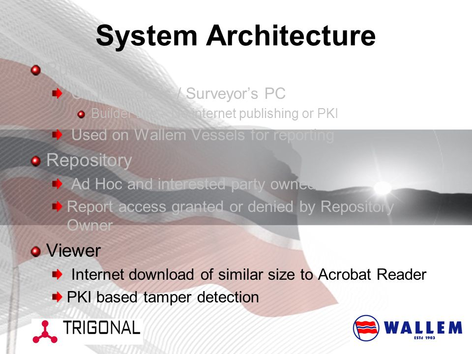 System Architecture Builder On Inspector's / Surveyor's PC Builder Lite – No internet publishing or PKI Used on Wallem Vessels for reporting Repository Ad Hoc and interested party owned Report access granted or denied by Repository Owner Viewer Internet download of similar size to Acrobat Reader PKI based tamper detection