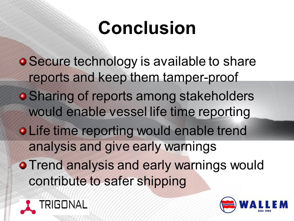 Conclusion Secure technology is available to share reports and keep them tamper-proof Sharing of reports among stakeholders would enable vessel life time reporting Life time reporting would enable trend analysis and give early warnings Trend analysis and early warnings would contribute to safer shipping