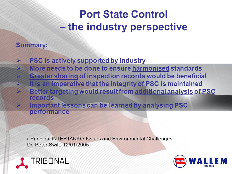 Port State Control – the industry perspective Summary:  PSC is actively supported by industry  More needs to be done to ensure harmonised standards  Greater sharing of inspection records would be beneficial  It is an imperative that the integrity of PSC is maintained  Better targeting would result from additional analysis of PSC records  Important lessons can be learned by analysing PSC performance ( Principal INTERTANKO Issues and Environmental Challenges , Dr.