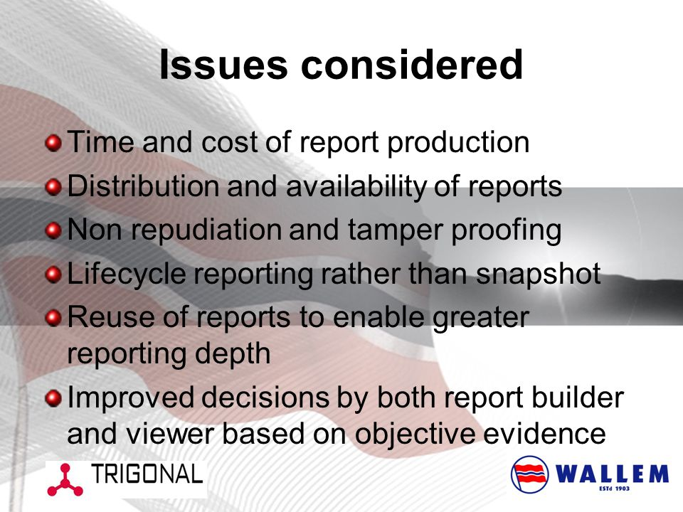 Issues considered Time and cost of report production Distribution and availability of reports Non repudiation and tamper proofing Lifecycle reporting rather than snapshot Reuse of reports to enable greater reporting depth Improved decisions by both report builder and viewer based on objective evidence