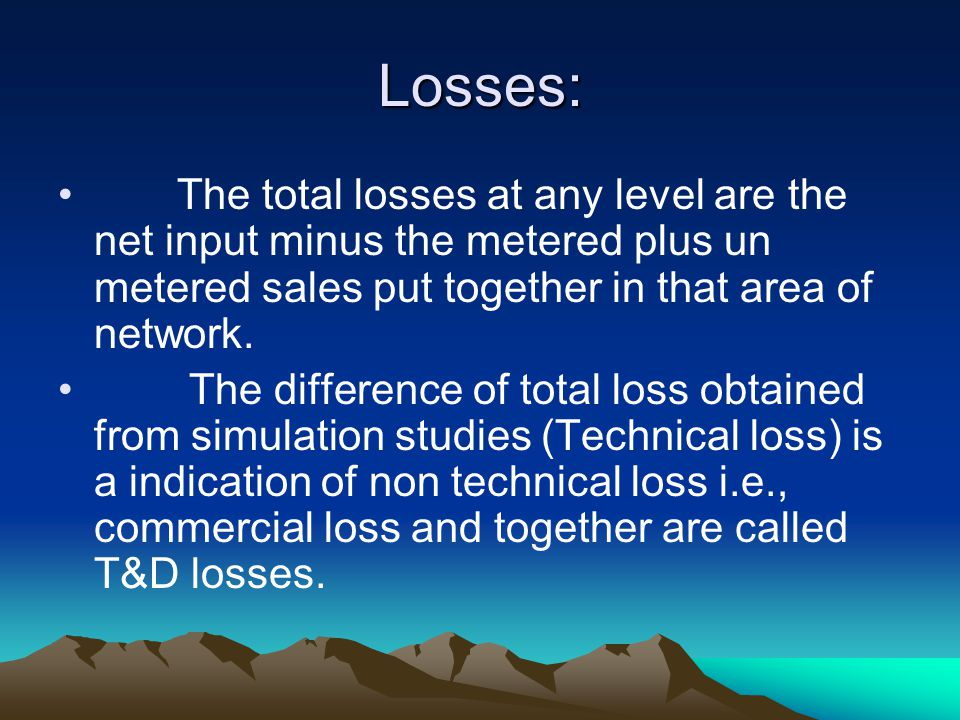 Losses: The total losses at any level are the net input minus the metered plus un metered sales put together in that area of network.