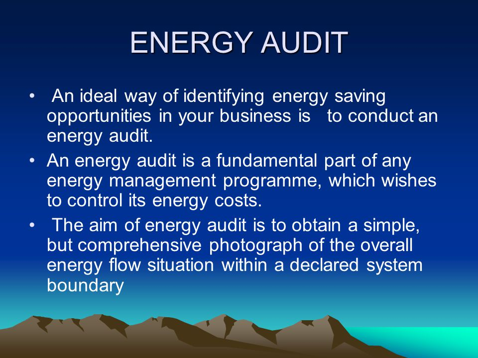 ENERGY AUDIT An ideal way of identifying energy saving opportunities in your business is to conduct an energy audit.