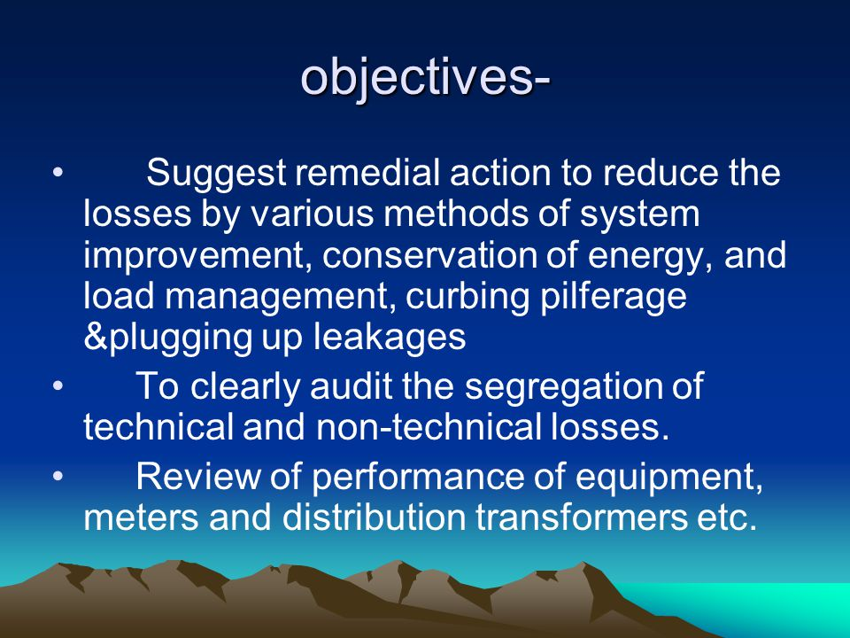 objectives- Suggest remedial action to reduce the losses by various methods of system improvement, conservation of energy, and load management, curbing pilferage &plugging up leakages To clearly audit the segregation of technical and non-technical losses.