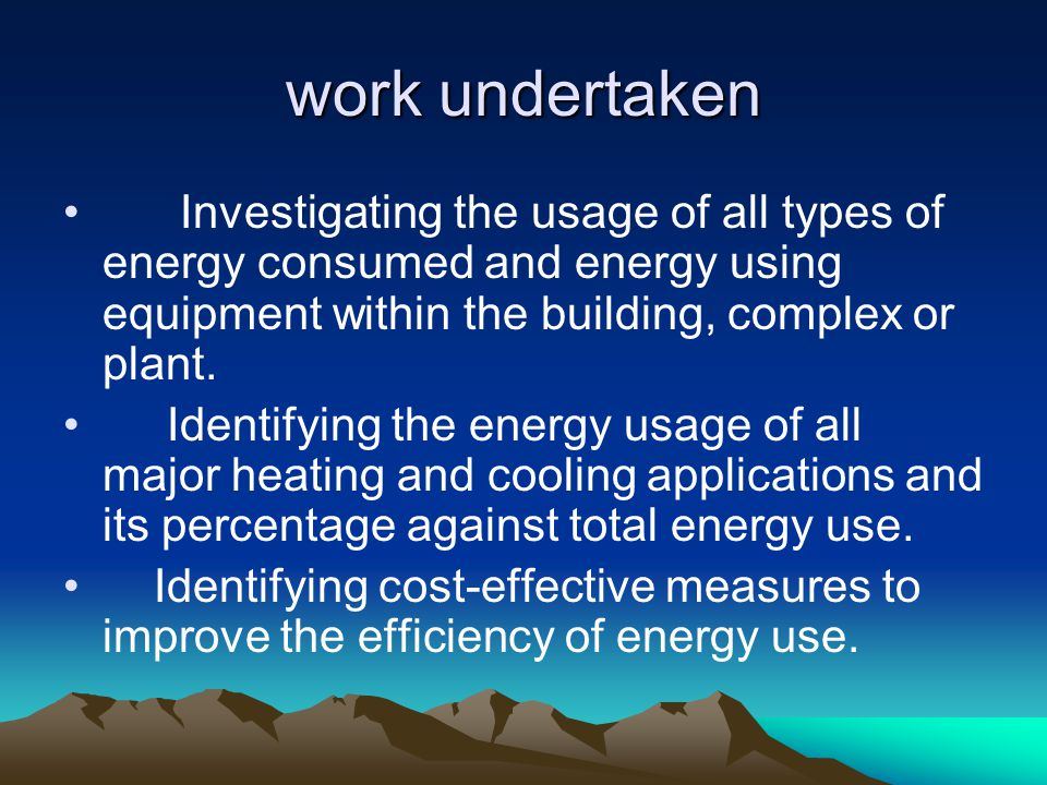 work undertaken Investigating the usage of all types of energy consumed and energy using equipment within the building, complex or plant.