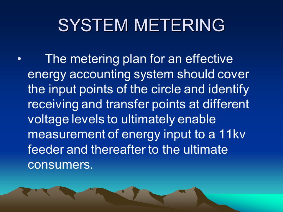 SYSTEM METERING The metering plan for an effective energy accounting system should cover the input points of the circle and identify receiving and transfer points at different voltage levels to ultimately enable measurement of energy input to a 11kv feeder and thereafter to the ultimate consumers.