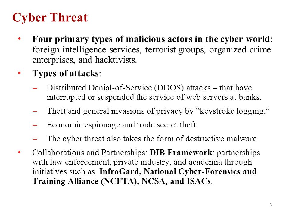 3 Cyber Threat Four primary types of malicious actors in the cyber world: foreign intelligence services, terrorist groups, organized crime enterprises, and hacktivists.