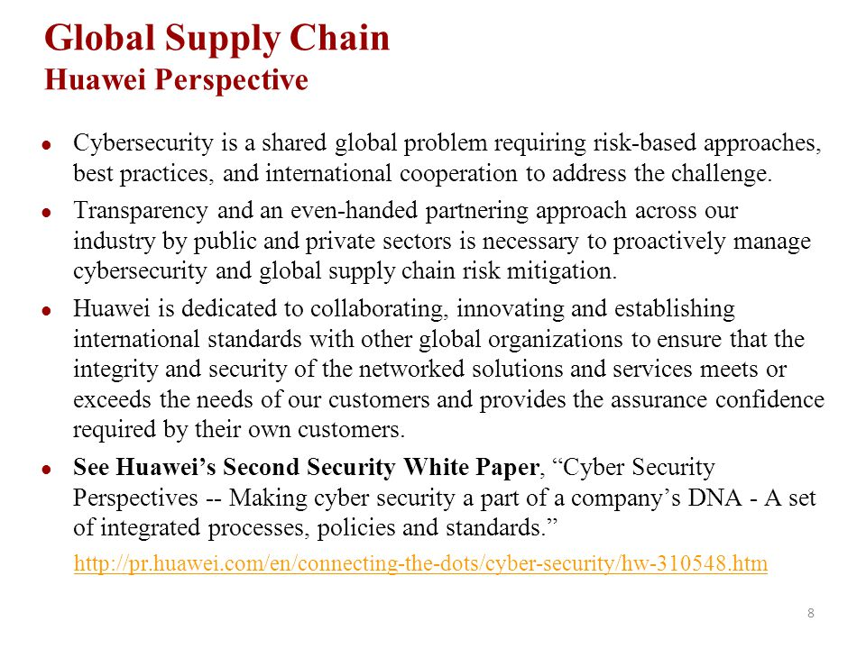 8 Global Supply Chain Huawei Perspective Cybersecurity is a shared global problem requiring risk-based approaches, best practices, and international cooperation to address the challenge.