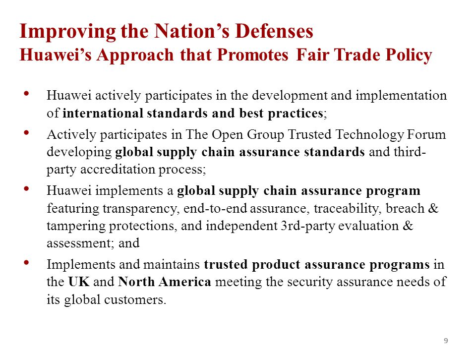 9 Improving the Nation's Defenses Huawei's Approach that Promotes Fair Trade Policy Huawei actively participates in the development and implementation of international standards and best practices; Actively participates in The Open Group Trusted Technology Forum developing global supply chain assurance standards and third- party accreditation process; Huawei implements a global supply chain assurance program featuring transparency, end-to-end assurance, traceability, breach & tampering protections, and independent 3rd-party evaluation & assessment; and Implements and maintains trusted product assurance programs in the UK and North America meeting the security assurance needs of its global customers.
