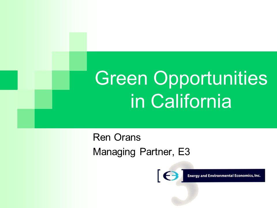 Green Opportunities in California Ren Orans Managing Partner, E3