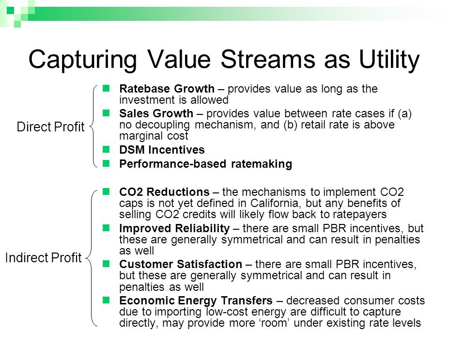 Capturing Value Streams as Utility Ratebase Growth – provides value as long as the investment is allowed Sales Growth – provides value between rate cases if (a) no decoupling mechanism, and (b) retail rate is above marginal cost DSM Incentives Performance-based ratemaking CO2 Reductions – the mechanisms to implement CO2 caps is not yet defined in California, but any benefits of selling CO2 credits will likely flow back to ratepayers Improved Reliability – there are small PBR incentives, but these are generally symmetrical and can result in penalties as well Customer Satisfaction – there are small PBR incentives, but these are generally symmetrical and can result in penalties as well Economic Energy Transfers – decreased consumer costs due to importing low-cost energy are difficult to capture directly, may provide more 'room' under existing rate levels Direct Profit Indirect Profit