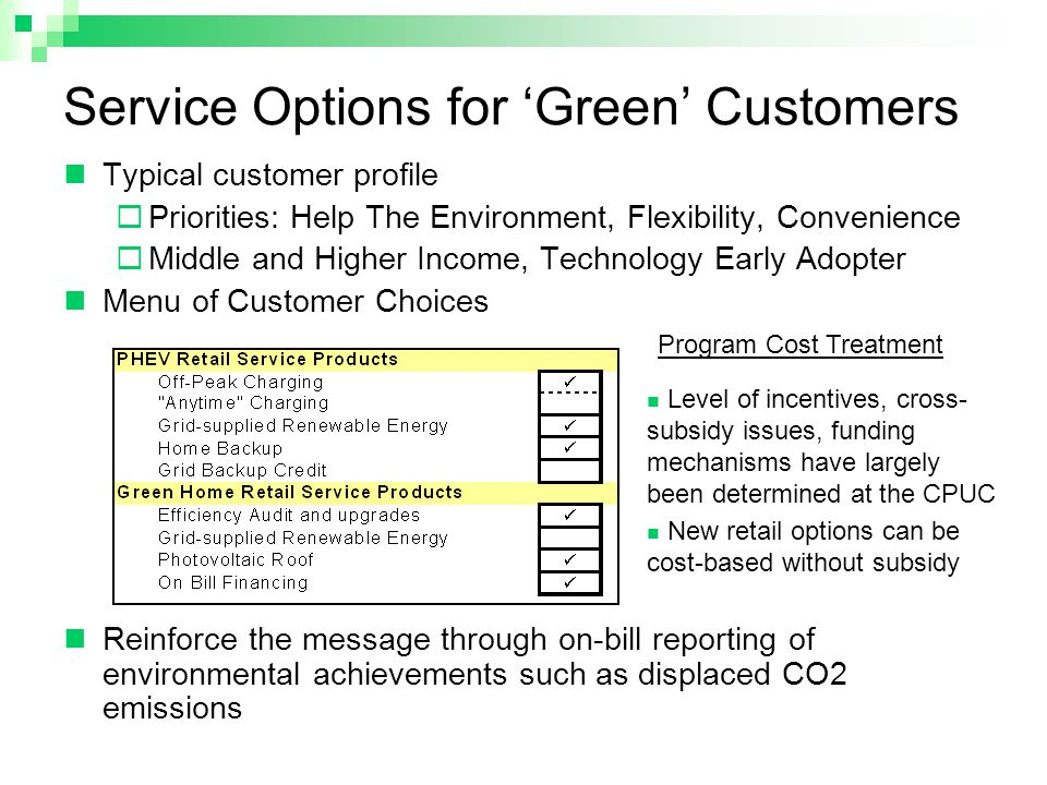 Service Options for 'Green' Customers Typical customer profile  Priorities: Help The Environment, Flexibility, Convenience  Middle and Higher Income, Technology Early Adopter Menu of Customer Choices Reinforce the message through on-bill reporting of environmental achievements such as displaced CO2 emissions Level of incentives, cross- subsidy issues, funding mechanisms have largely been determined at the CPUC New retail options can be cost-based without subsidy Program Cost Treatment