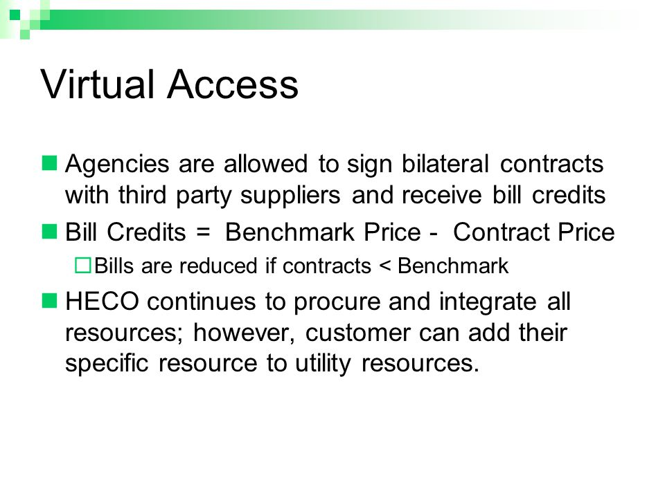 Virtual Access Agencies are allowed to sign bilateral contracts with third party suppliers and receive bill credits Bill Credits = Benchmark Price - Contract Price  Bills are reduced if contracts < Benchmark HECO continues to procure and integrate all resources; however, customer can add their specific resource to utility resources.