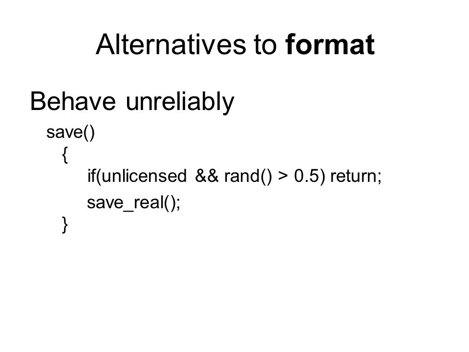 Behave unreliably save() { if(unlicensed && rand() > 0.5) return; save_real(); } Alternatives to format