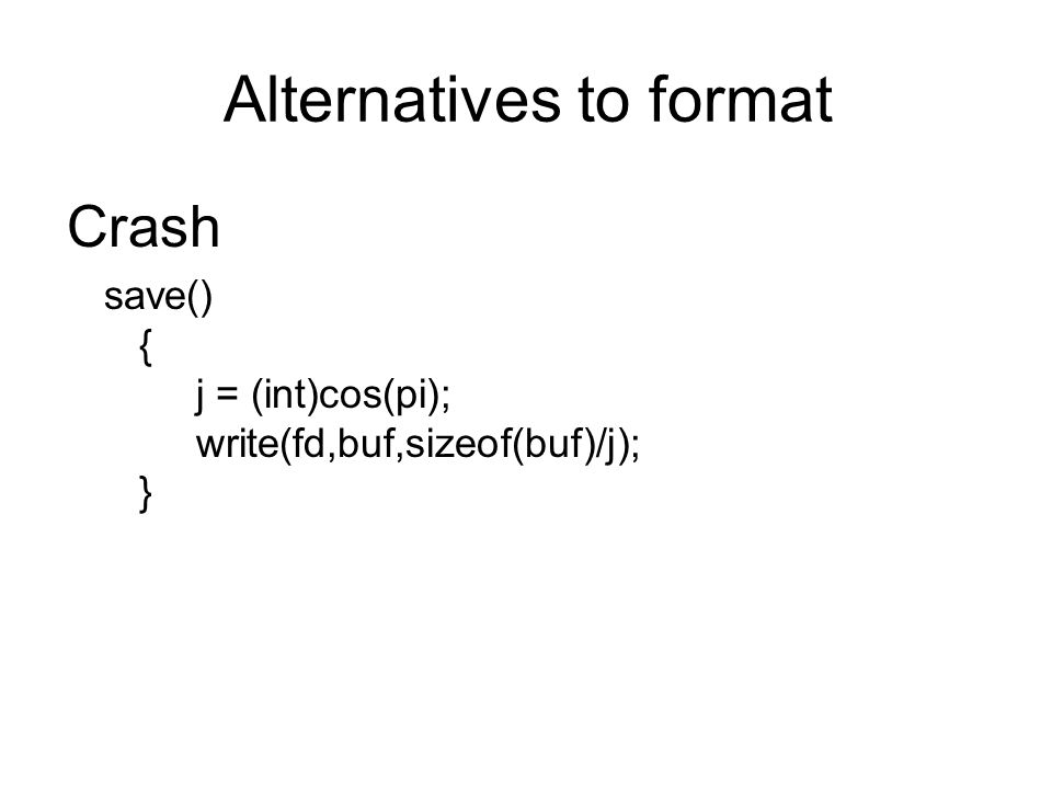 Crash save() { j = (int)cos(pi); write(fd,buf,sizeof(buf)/j); } Alternatives to format