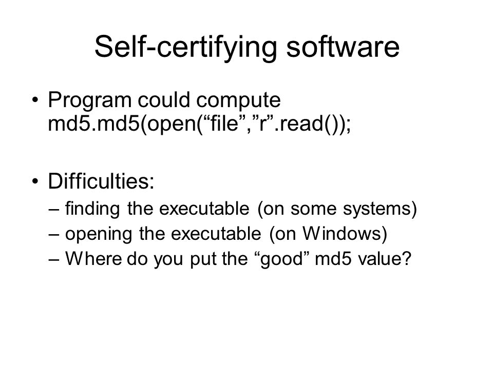 Program could compute md5.md5(open( file , r .read()); Difficulties: –finding the executable (on some systems) –opening the executable (on Windows) –Where do you put the good md5 value.