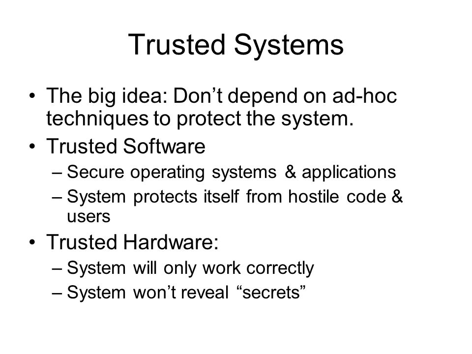 Trusted Systems The big idea: Don't depend on ad-hoc techniques to protect the system.