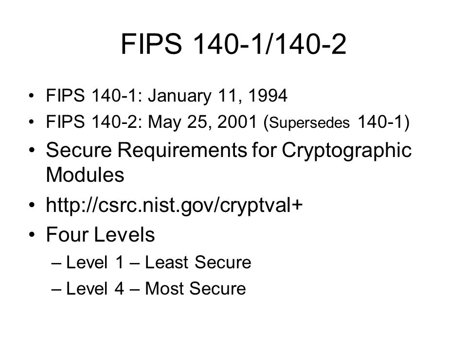 FIPS 140-1/140-2 FIPS 140-1: January 11, 1994 FIPS 140-2: May 25, 2001 ( Supersedes 140-1) Secure Requirements for Cryptographic Modules http://csrc.nist.gov/cryptval+ Four Levels –Level 1 – Least Secure –Level 4 – Most Secure