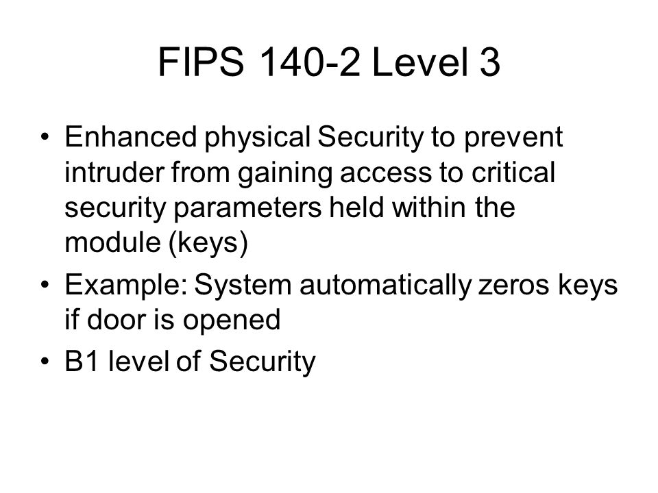 FIPS 140-2 Level 3 Enhanced physical Security to prevent intruder from gaining access to critical security parameters held within the module (keys) Example: System automatically zeros keys if door is opened B1 level of Security