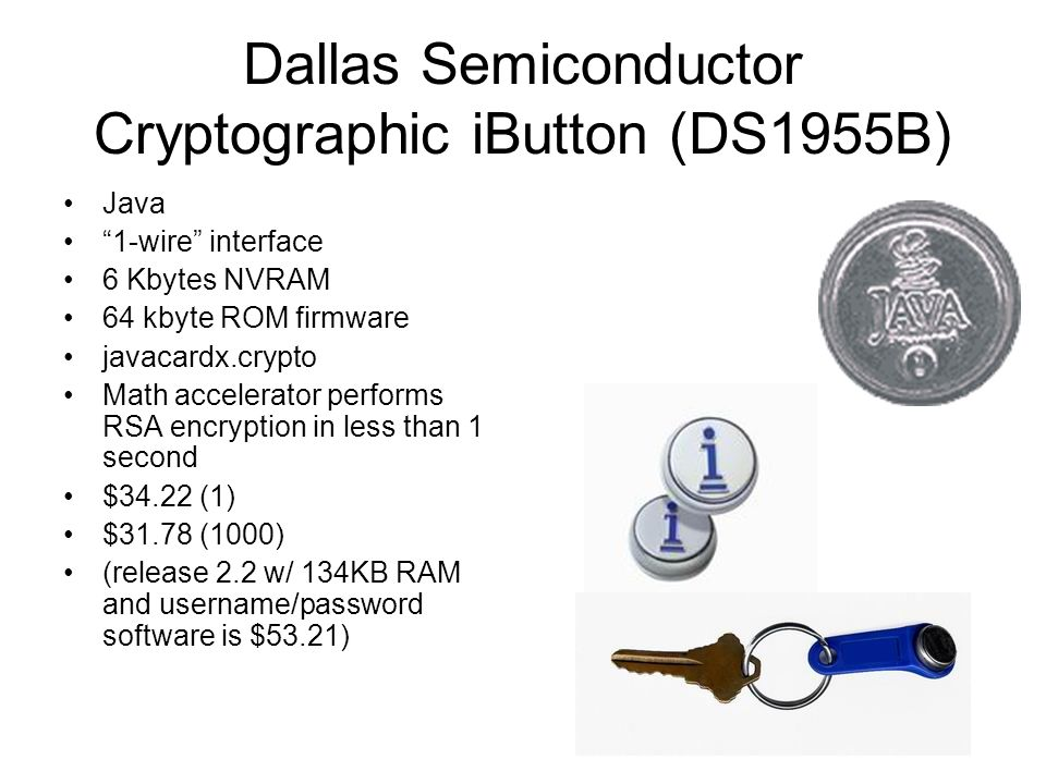 Dallas Semiconductor Cryptographic iButton (DS1955B) Java 1-wire interface 6 Kbytes NVRAM 64 kbyte ROM firmware javacardx.crypto Math accelerator performs RSA encryption in less than 1 second $34.22 (1) $31.78 (1000) (release 2.2 w/ 134KB RAM and username/password software is $53.21)