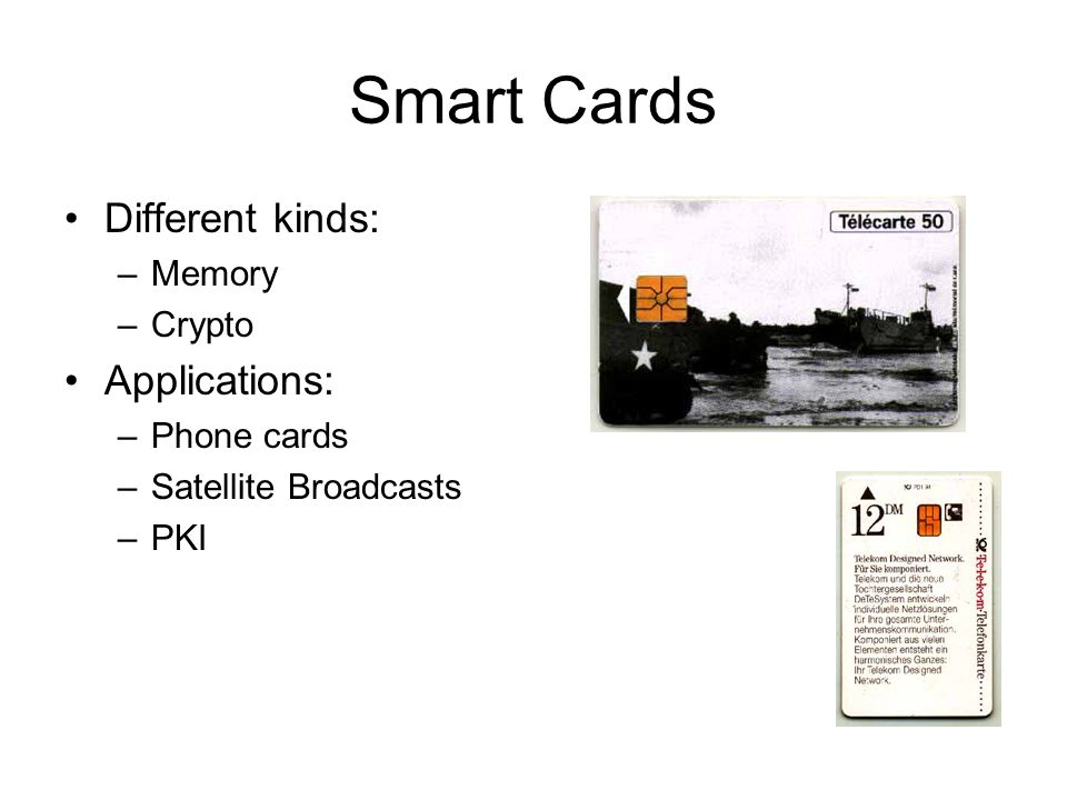 Smart Cards Different kinds: –Memory –Crypto Applications: –Phone cards –Satellite Broadcasts –PKI