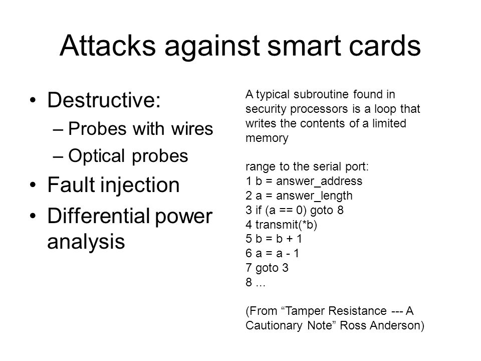 Attacks against smart cards Destructive: –Probes with wires –Optical probes Fault injection Differential power analysis A typical subroutine found in security processors is a loop that writes the contents of a limited memory range to the serial port: 1 b = answer_address 2 a = answer_length 3 if (a == 0) goto 8 4 transmit(*b) 5 b = b + 1 6 a = a - 1 7 goto 3 8...