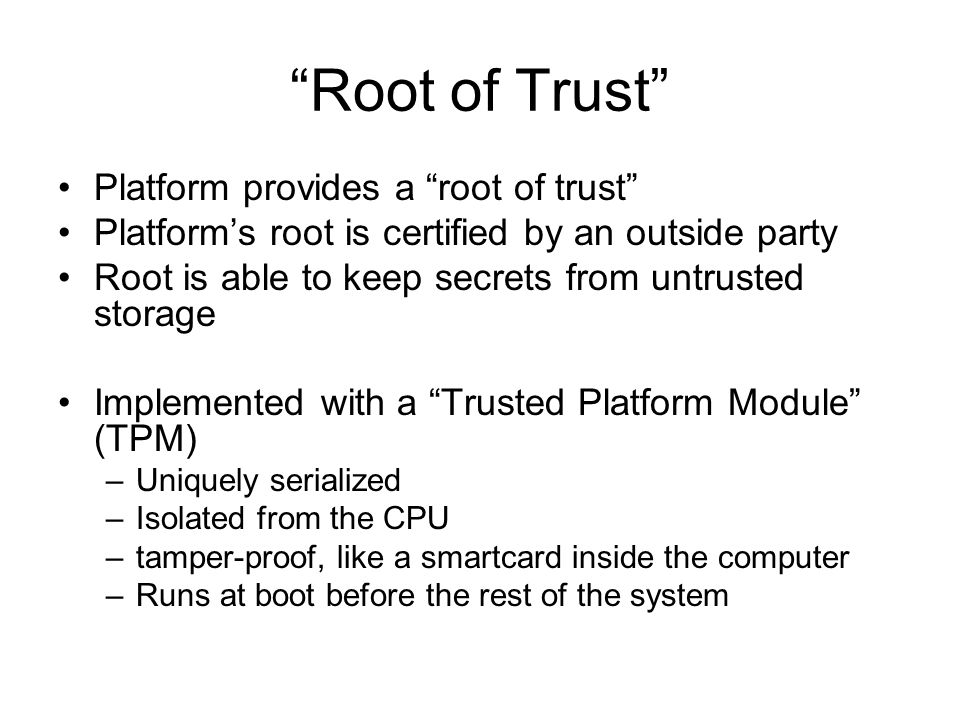 Root of Trust Platform provides a root of trust Platform's root is certified by an outside party Root is able to keep secrets from untrusted storage Implemented with a Trusted Platform Module (TPM) –Uniquely serialized –Isolated from the CPU –tamper-proof, like a smartcard inside the computer –Runs at boot before the rest of the system