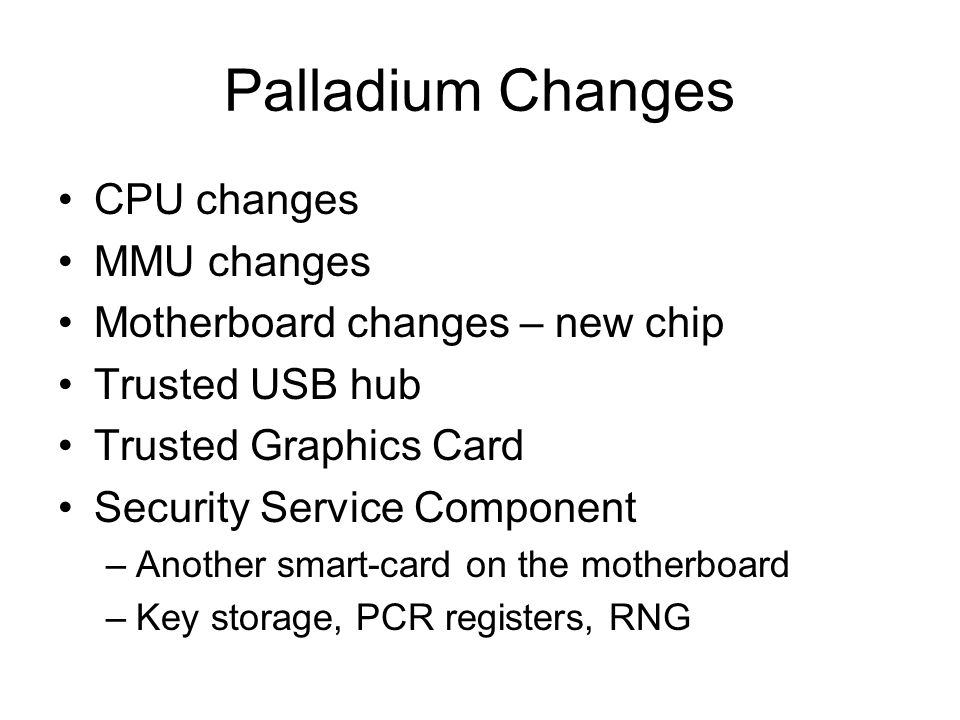 Palladium Changes CPU changes MMU changes Motherboard changes – new chip Trusted USB hub Trusted Graphics Card Security Service Component –Another smart-card on the motherboard –Key storage, PCR registers, RNG