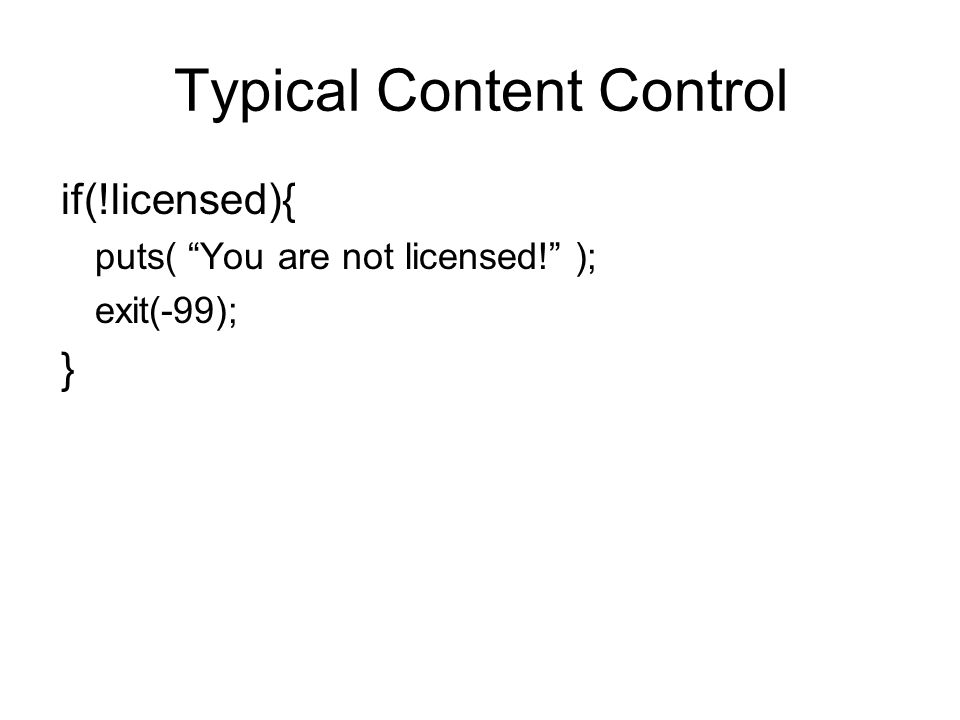 if(!licensed){ puts( You are not licensed! ); exit(-99); } Typical Content Control
