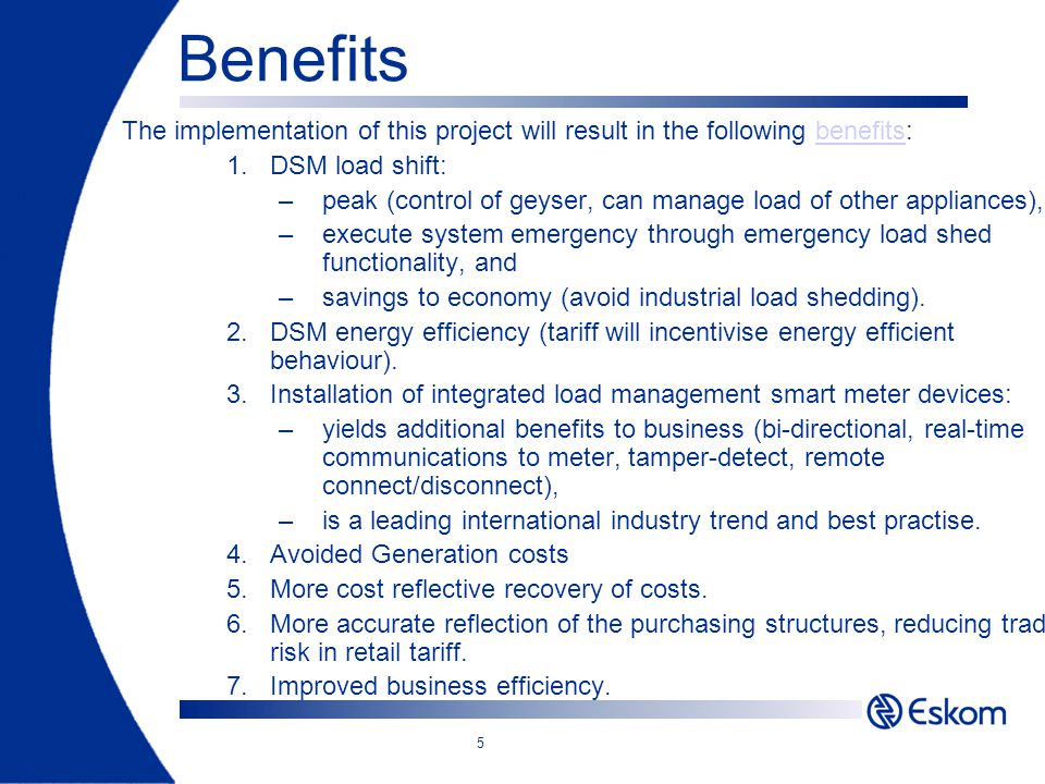 5 Benefits The implementation of this project will result in the following benefits:benefits 1.DSM load shift: –peak (control of geyser, can manage lo