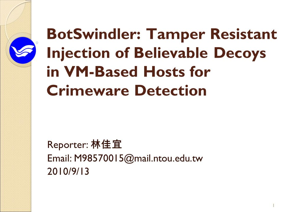11 BotSwindler: Tamper Resistant Injection of Believable Decoys in VM-Based Hosts for Crimeware Detection Reporter: 林佳宜 Email: M98570015@mail.ntou.edu.tw 2010/9/13