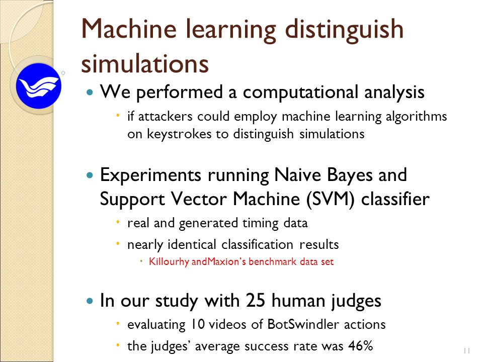 Machine learning distinguish simulations We performed a computational analysis  if attackers could employ machine learning algorithms on keystrokes to distinguish simulations Experiments running Naive Bayes and Support Vector Machine (SVM) classifier  real and generated timing data  nearly identical classification results  Killourhy andMaxion's benchmark data set In our study with 25 human judges  evaluating 10 videos of BotSwindler actions  the judges' average success rate was 46% 11