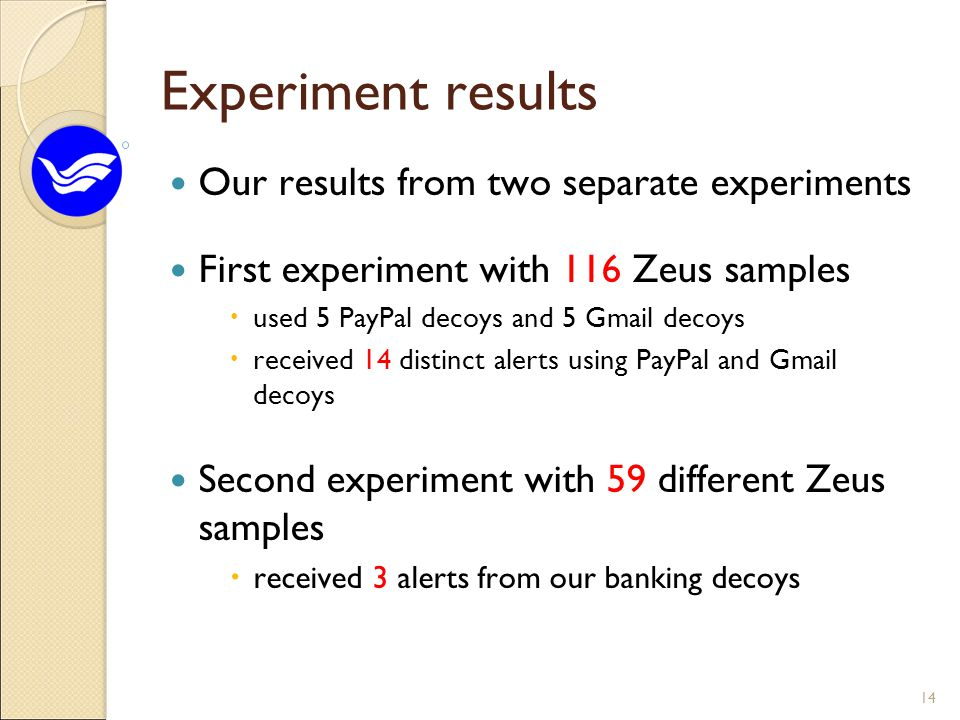 Experiment results Our results from two separate experiments First experiment with 116 Zeus samples  used 5 PayPal decoys and 5 Gmail decoys  received 14 distinct alerts using PayPal and Gmail decoys Second experiment with 59 different Zeus samples  received 3 alerts from our banking decoys 14
