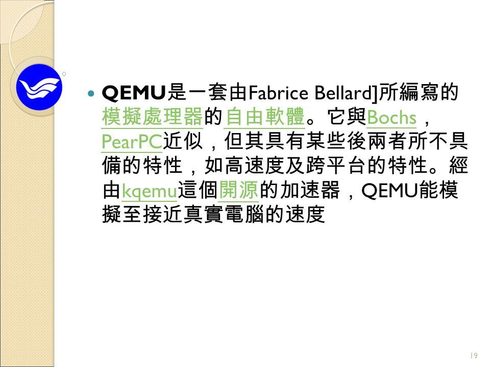 QEMU 是一套由 Fabrice Bellard] 所編寫的 模擬處理器的自由軟體。它與 Bochs , PearPC 近似,但其具有某些後兩者所不具 備的特性,如高速度及跨平台的特性。經 由 kqemu 這個開源的加速器, QEMU 能模 擬至接近真實電腦的速度 模擬處理器自由軟體 Bochs PearPC kqemu開源 19