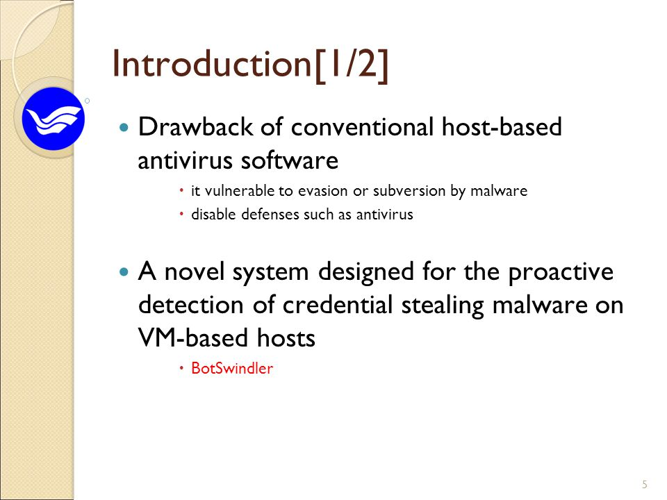 Introduction[1/2] Drawback of conventional host-based antivirus software  it vulnerable to evasion or subversion by malware  disable defenses such as antivirus A novel system designed for the proactive detection of credential stealing malware on VM-based hosts  BotSwindler 5