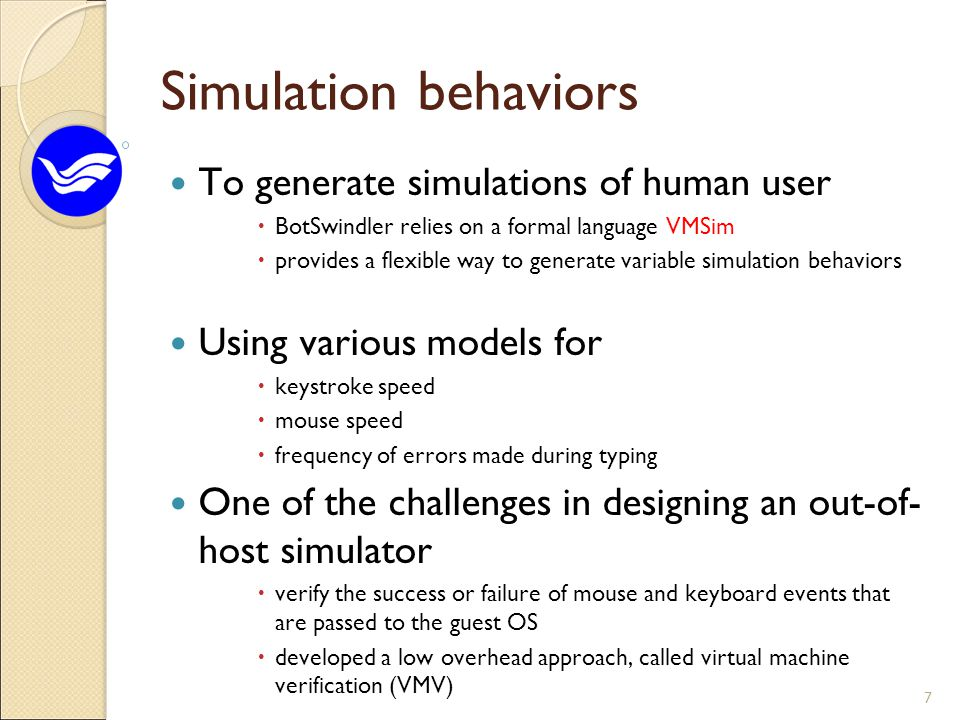 Simulation behaviors To generate simulations of human user  BotSwindler relies on a formal language VMSim  provides a flexible way to generate variable simulation behaviors Using various models for  keystroke speed  mouse speed  frequency of errors made during typing One of the challenges in designing an out-of- host simulator  verify the success or failure of mouse and keyboard events that are passed to the guest OS  developed a low overhead approach, called virtual machine verification (VMV) 7