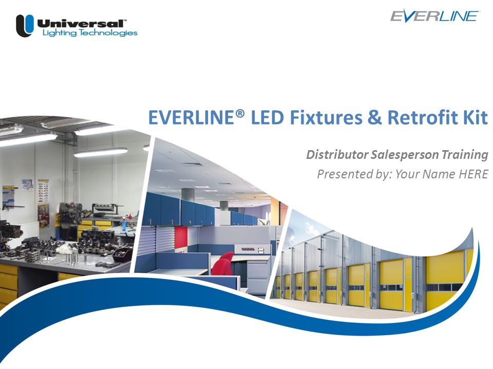| 1 EVERLINE® LED Fixtures & Retrofit Kit Distributor Salesperson Training Presented by: Your Name HERE