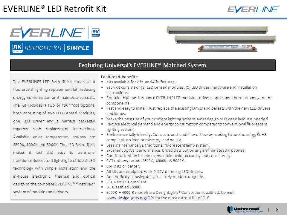 | 8 EVERLINE® LED Retrofit Kit Featuring Universal's EVERLINE® Matched System The EVERLINE® LED Retrofit Kit serves as a fluorescent lighting replacem