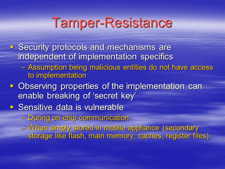 Tamper-Resistance  Security protocols and mechanisms are independent of implementation specifics –Assumption being malicious entities do not have acc